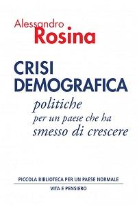 CRISI DEMOGRAFICA - Politiche per un paese che ha smesso di crescere -  Alessandro Rosina - Vita e Pensiero Editore